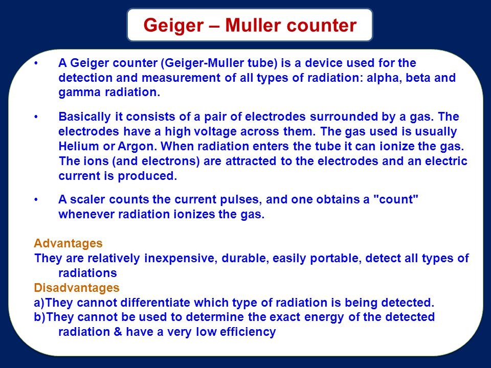 A Geiger counter (Geiger-Muller tube) is a device used for the detection and measurement of all types of radiation: alpha, beta and gamma radiation.