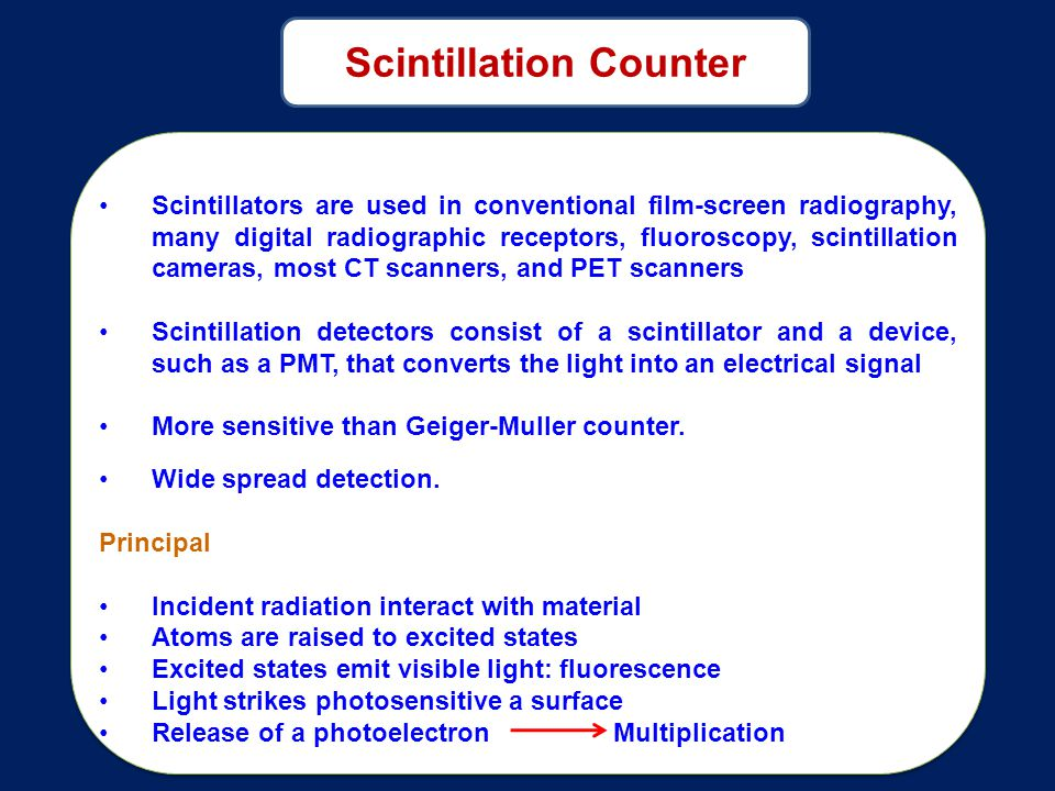 Scintillators are used in conventional film-screen radiography, many digital radiographic receptors, fluoroscopy, scintillation cameras, most CT scanners, and PET scanners Scintillation detectors consist of a scintillator and a device, such as a PMT, that converts the light into an electrical signal More sensitive than Geiger-Muller counter.
