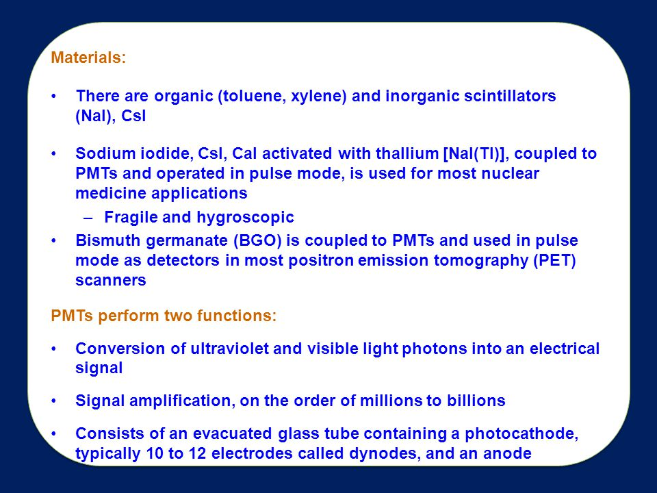 Materials: There are organic (toluene, xylene) and inorganic scintillators (NaI), CsI Sodium iodide, CsI, CaI activated with thallium [NaI(Tl)], coupled to PMTs and operated in pulse mode, is used for most nuclear medicine applications –Fragile and hygroscopic Bismuth germanate (BGO) is coupled to PMTs and used in pulse mode as detectors in most positron emission tomography (PET) scanners PMTs perform two functions: Conversion of ultraviolet and visible light photons into an electrical signal Signal amplification, on the order of millions to billions Consists of an evacuated glass tube containing a photocathode, typically 10 to 12 electrodes called dynodes, and an anode