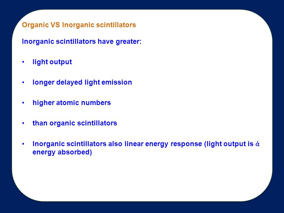 Organic VS Inorganic scintillators Inorganic scintillators have greater: light output longer delayed light emission higher atomic numbers than organic scintillators Inorganic scintillators also linear energy response (light output is ά energy absorbed)