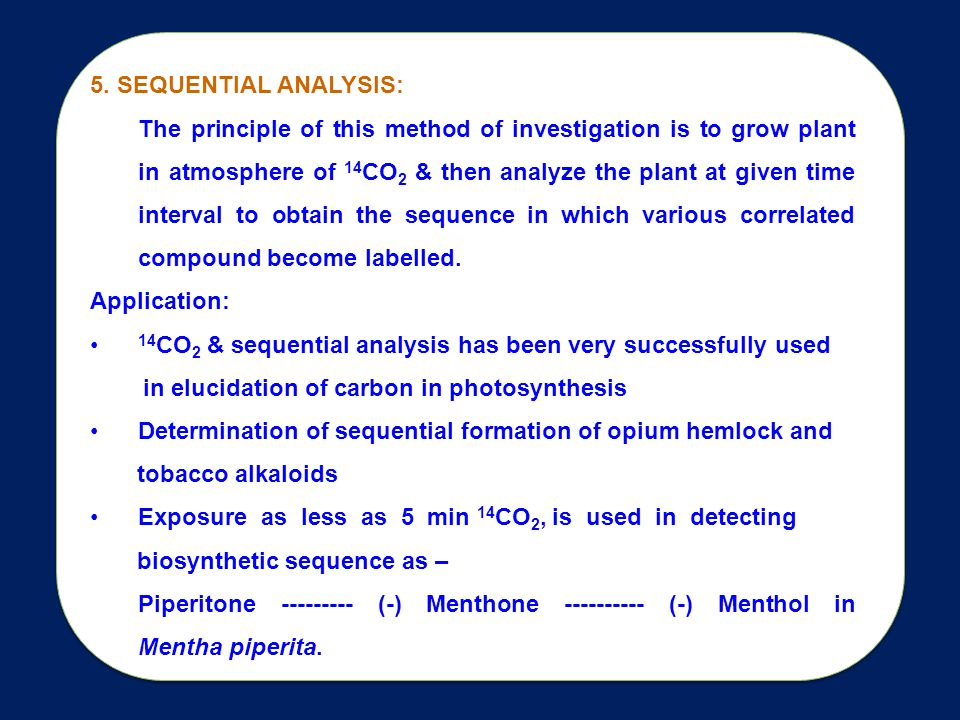 5. SEQUENTIAL ANALYSIS: The principle of this method of investigation is to grow plant in atmosphere of 14 CO 2 & then analyze the plant at given time