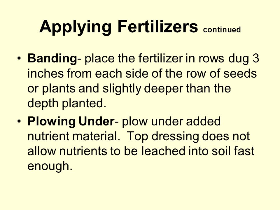 Applying Fertilizers continued Banding- place the fertilizer in rows dug 3 inches from each side of the row of seeds or plants and slightly deeper than the depth planted.