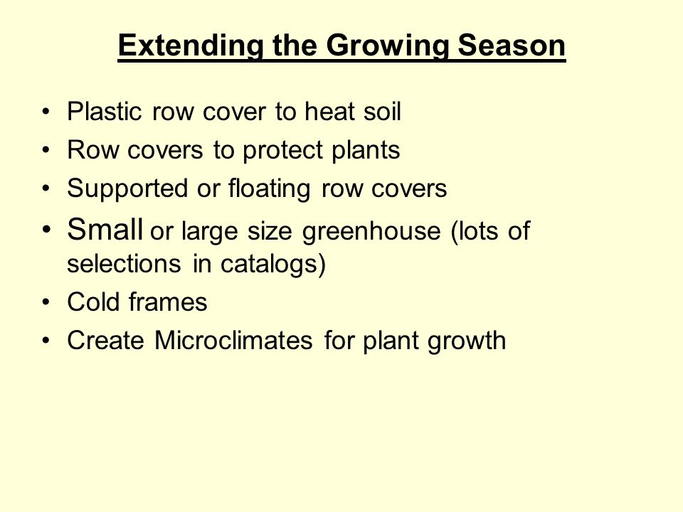 Extending the Growing Season Plastic row cover to heat soil Row covers to protect plants Supported or floating row covers Small or large size greenhouse (lots of selections in catalogs) Cold frames Create Microclimates for plant growth