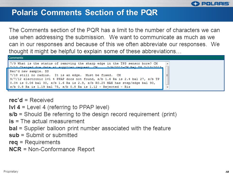 Polaris Comments Section of the PQR Proprietary 18 rec'd = Received lvl 4 = Level 4 (referring to PPAP level) s/b = Should Be referring to the design record requirement (print) is = The actual measurement bal = Supplier balloon print number associated with the feature sub = Submit or submitted req = Requirements NCR = Non-Conformance Report The Comments section of the PQR has a limit to the number of characters we can use when addressing the submission.