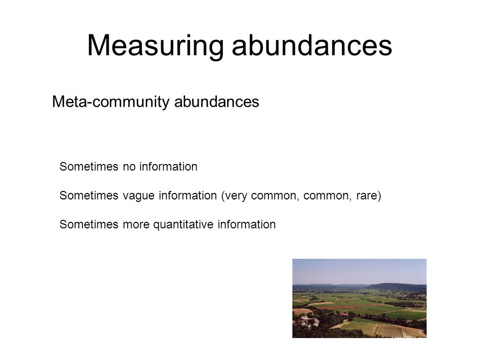 Measuring abundances Meta-community abundances Sometimes no information Sometimes vague information (very common, common, rare) Sometimes more quantitative information