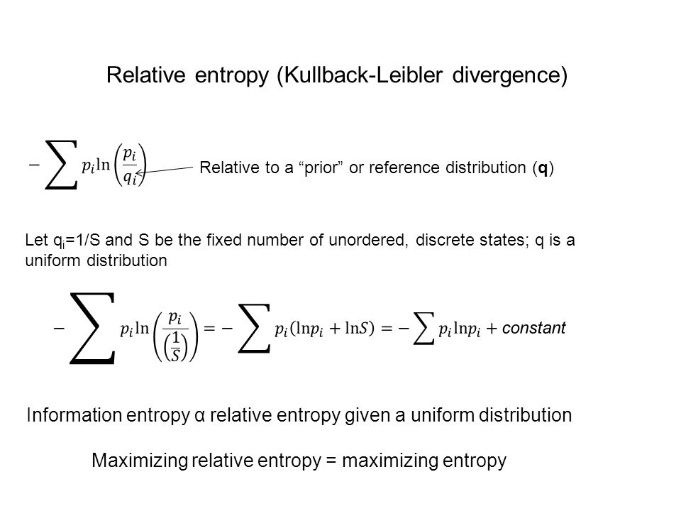 Relative entropy (Kullback-Leibler divergence) Let q i =1/S and S be the fixed number of unordered, discrete states; q is a uniform distribution Relative to a prior or reference distribution (q) Information entropy α relative entropy given a uniform distribution Maximizing relative entropy = maximizing entropy