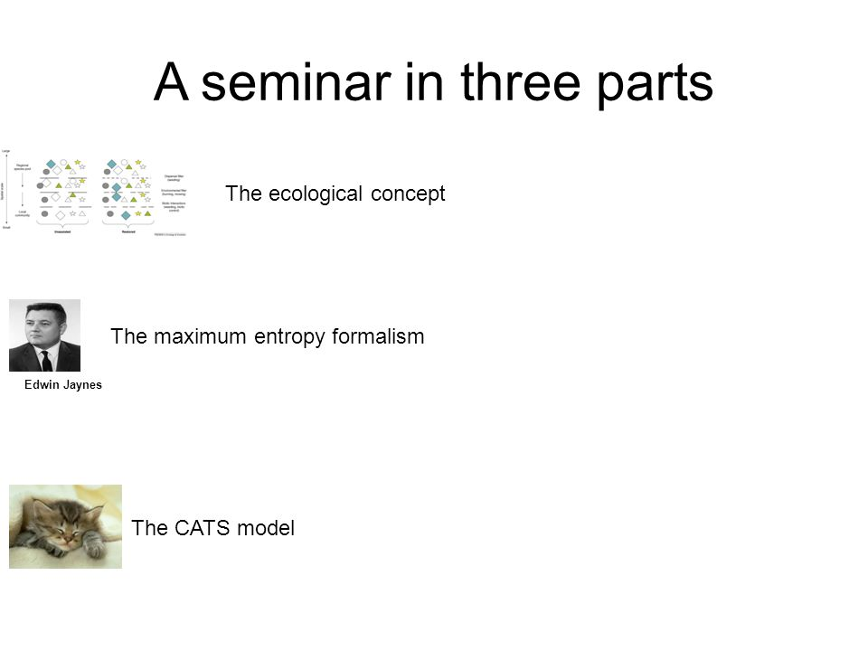 A seminar in three parts The ecological concept The maximum entropy formalism Edwin Jaynes The CATS model