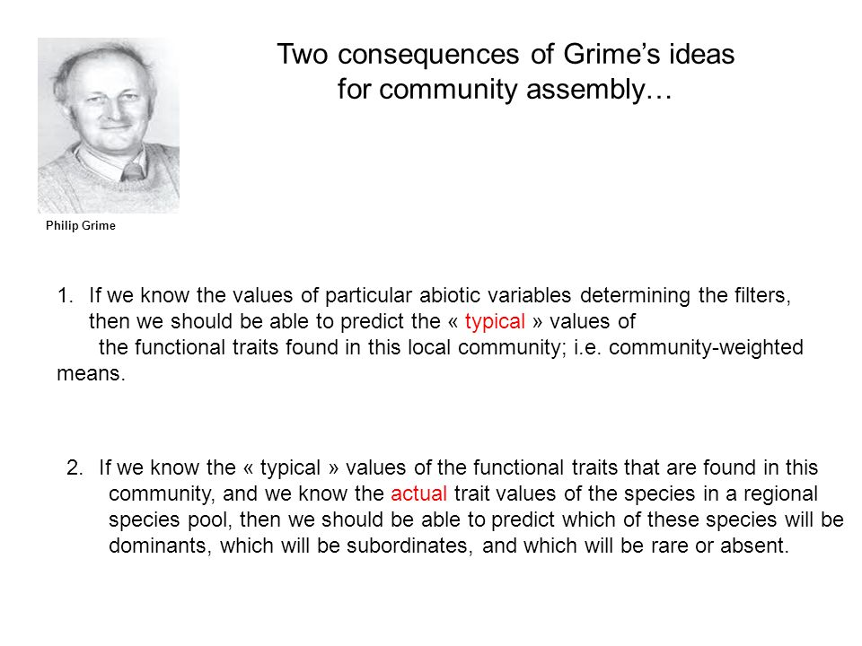 Philip Grime Two consequences of Grime's ideas for community assembly… 1.If we know the values of particular abiotic variables determining the filters, then we should be able to predict the « typical » values of the functional traits found in this local community; i.e.