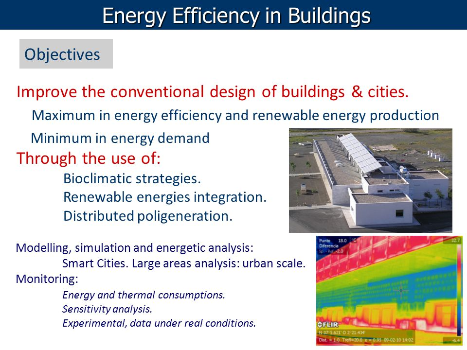 Energy Efficiency in Buildings Objectives Improve the conventional design of buildings & cities. Maximum in energy efficiency and renewable energy pro