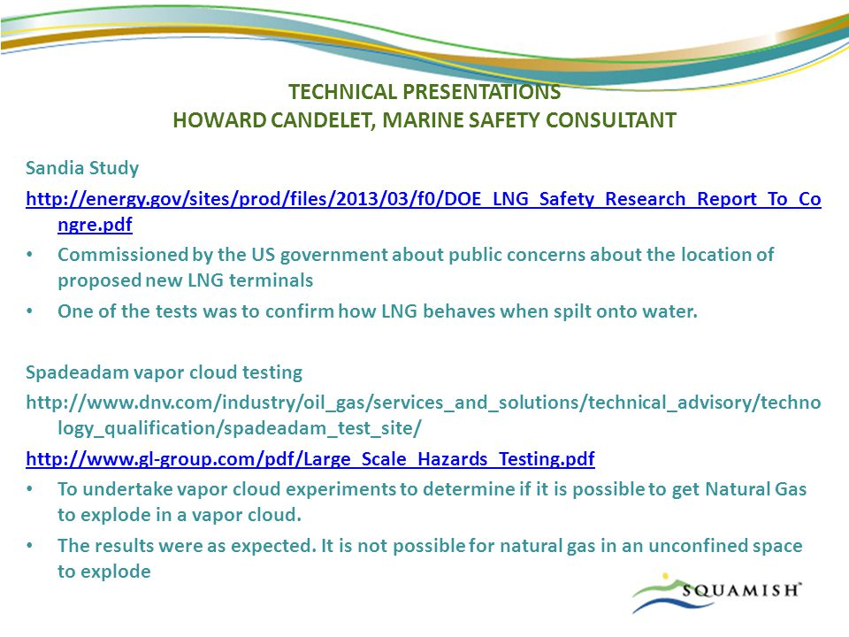 TECHNICAL PRESENTATIONS HOWARD CANDELET, MARINE SAFETY CONSULTANT Sandia Study http://energy.gov/sites/prod/files/2013/03/f0/DOE_LNG_Safety_Research_Report_To_Co ngre.pdf Commissioned by the US government about public concerns about the location of proposed new LNG terminals One of the tests was to confirm how LNG behaves when spilt onto water.