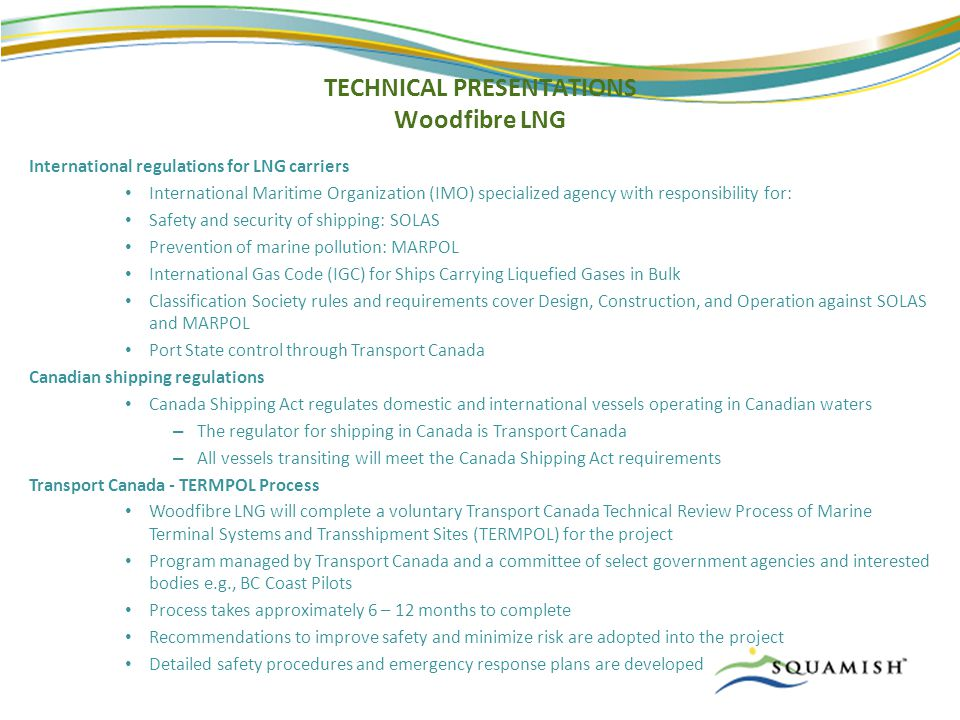 TECHNICAL PRESENTATIONS Woodfibre LNG International regulations for LNG carriers International Maritime Organization (IMO) specialized agency with responsibility for: Safety and security of shipping: SOLAS Prevention of marine pollution: MARPOL International Gas Code (IGC) for Ships Carrying Liquefied Gases in Bulk Classification Society rules and requirements cover Design, Construction, and Operation against SOLAS and MARPOL Port State control through Transport Canada Canadian shipping regulations Canada Shipping Act regulates domestic and international vessels operating in Canadian waters – The regulator for shipping in Canada is Transport Canada – All vessels transiting will meet the Canada Shipping Act requirements Transport Canada - TERMPOL Process Woodfibre LNG will complete a voluntary Transport Canada Technical Review Process of Marine Terminal Systems and Transshipment Sites (TERMPOL) for the project Program managed by Transport Canada and a committee of select government agencies and interested bodies e.g., BC Coast Pilots Process takes approximately 6 – 12 months to complete Recommendations to improve safety and minimize risk are adopted into the project Detailed safety procedures and emergency response plans are developed