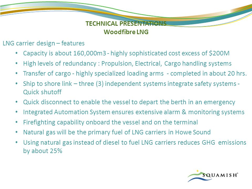 TECHNICAL PRESENTATIONS Woodfibre LNG LNG carrier design – features Capacity is about 160,000m3 - highly sophisticated cost excess of $200M High levels of redundancy : Propulsion, Electrical, Cargo handling systems Transfer of cargo - highly specialized loading arms - completed in about 20 hrs.