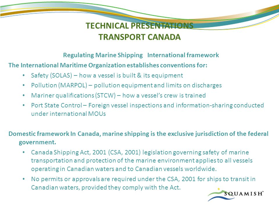 TECHNICAL PRESENTATIONS TRANSPORT CANADA Regulating Marine Shipping International framework The International Maritime Organization establishes conventions for: Safety (SOLAS) – how a vessel is built & its equipment Pollution (MARPOL) – pollution equipment and limits on discharges Mariner qualifications (STCW) – how a vessel's crew is trained Port State Control – Foreign vessel inspections and information-sharing conducted under international MOUs Domestic framework In Canada, marine shipping is the exclusive jurisdiction of the federal government.
