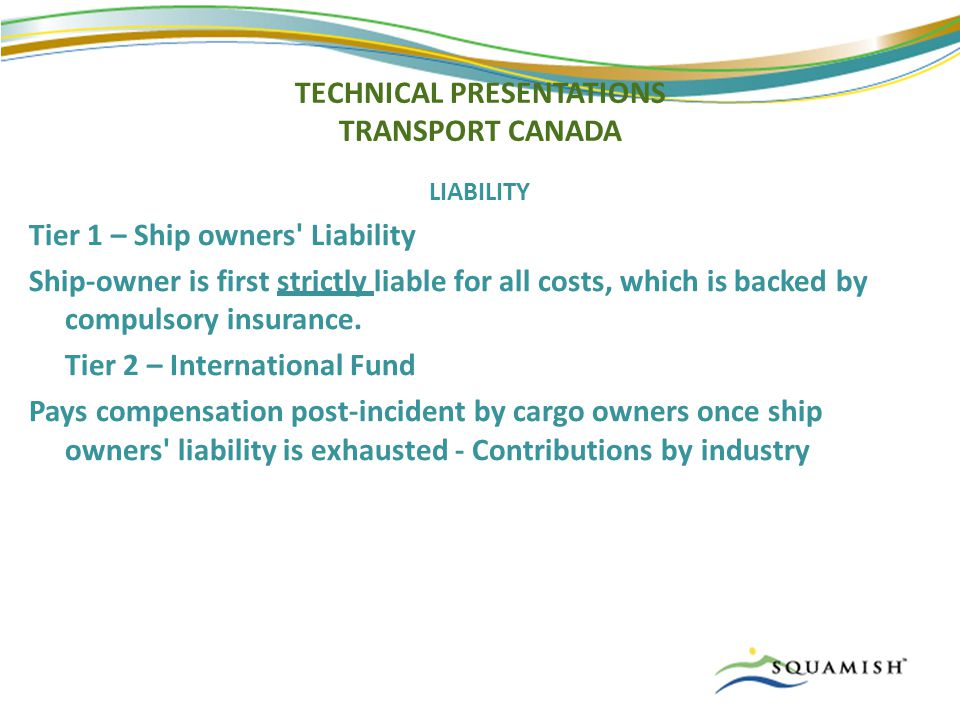 TECHNICAL PRESENTATIONS TRANSPORT CANADA LIABILITY Tier 1 – Ship owners Liability Ship-owner is first strictly liable for all costs, which is backed by compulsory insurance.