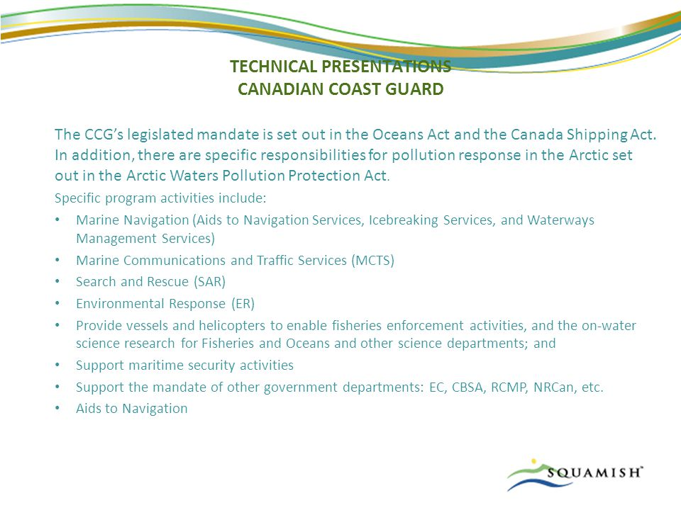TECHNICAL PRESENTATIONS CANADIAN COAST GUARD The CCG's legislated mandate is set out in the Oceans Act and the Canada Shipping Act.