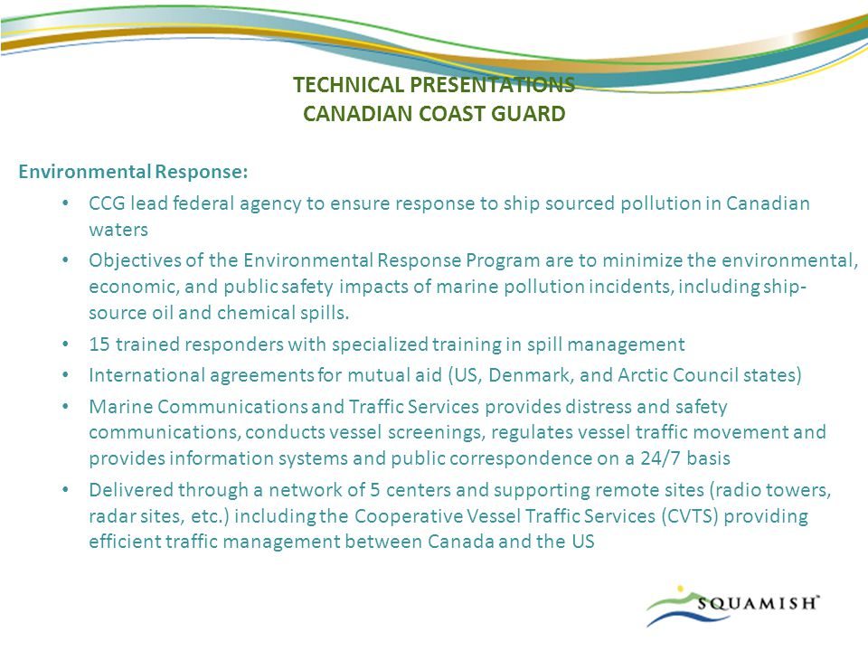 TECHNICAL PRESENTATIONS CANADIAN COAST GUARD Environmental Response: CCG lead federal agency to ensure response to ship sourced pollution in Canadian waters Objectives of the Environmental Response Program are to minimize the environmental, economic, and public safety impacts of marine pollution incidents, including ship- source oil and chemical spills.