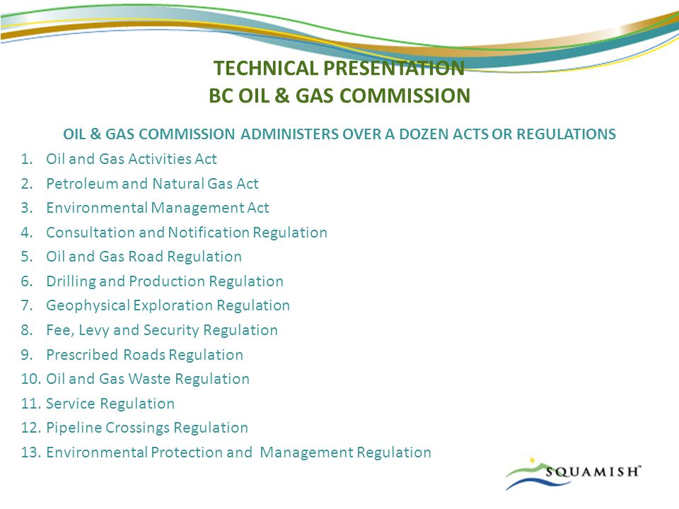 TECHNICAL PRESENTATION BC OIL & GAS COMMISSION OIL & GAS COMMISSION ADMINISTERS OVER A DOZEN ACTS OR REGULATIONS 1.Oil and Gas Activities Act 2.Petroleum and Natural Gas Act 3.Environmental Management Act 4.Consultation and Notification Regulation 5.Oil and Gas Road Regulation 6.Drilling and Production Regulation 7.Geophysical Exploration Regulation 8.Fee, Levy and Security Regulation 9.Prescribed Roads Regulation 10.Oil and Gas Waste Regulation 11.Service Regulation 12.Pipeline Crossings Regulation 13.Environmental Protection and Management Regulation