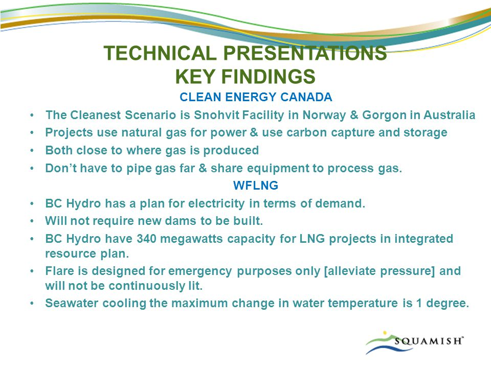TECHNICAL PRESENTATIONS KEY FINDINGS CLEAN ENERGY CANADA The Cleanest Scenario is Snohvit Facility in Norway & Gorgon in Australia Projects use natural gas for power & use carbon capture and storage Both close to where gas is produced Don't have to pipe gas far & share equipment to process gas.