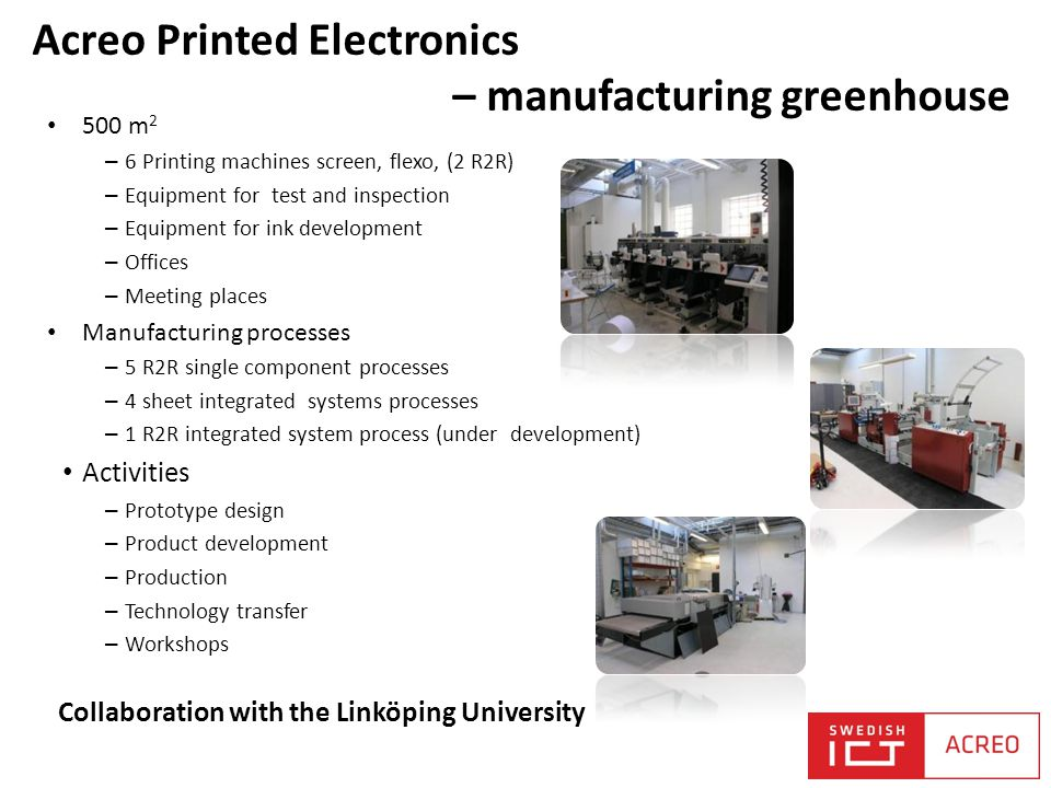 Acreo Printed Electronics – manufacturing greenhouse 500 m 2 – 6 Printing machines screen, flexo, (2 R2R) – Equipment for test and inspection – Equipment for ink development – Offices – Meeting places Manufacturing processes – 5 R2R single component processes – 4 sheet integrated systems processes – 1 R2R integrated system process (under development) Activities – Prototype design – Product development – Production – Technology transfer – Workshops Collaboration with the Linköping University