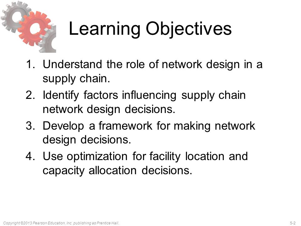 5-2Copyright ©2013 Pearson Education, Inc. publishing as Prentice Hall. Learning Objectives 1.Understand the role of network design in a supply chain.