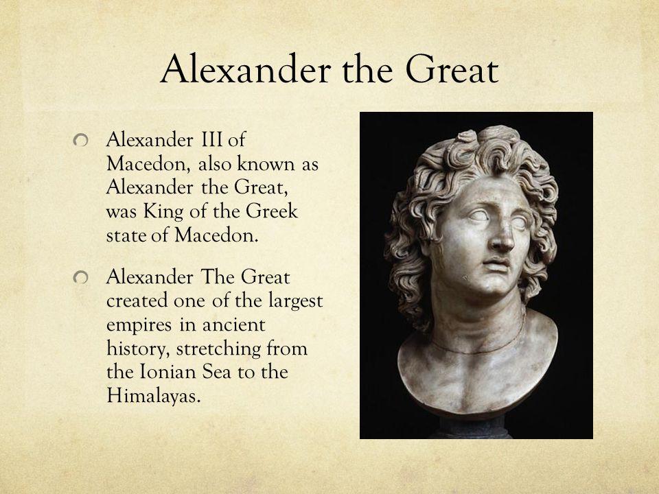 Alexander the Great Alexander III of Macedon, also known as Alexander the Great, was King of the Greek state of Macedon. Alexander The Great created o