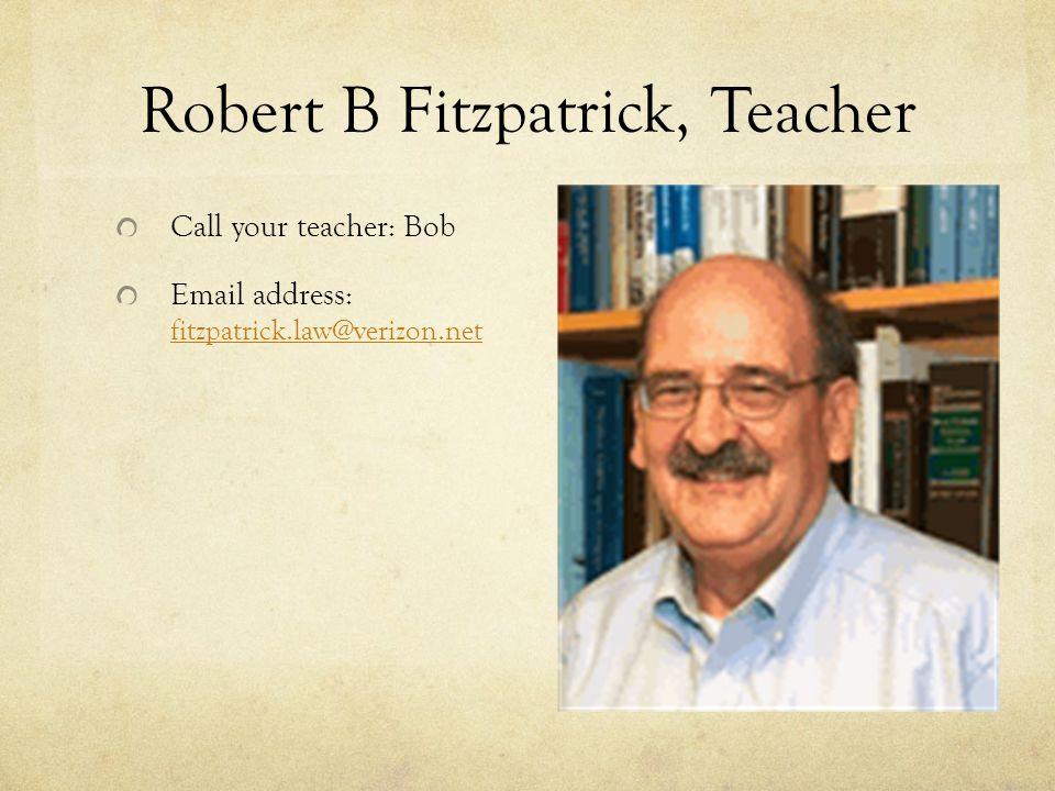 Robert B Fitzpatrick, Teacher Call your teacher: Bob Email address: fitzpatrick.law@verizon.net fitzpatrick.law@verizon.net