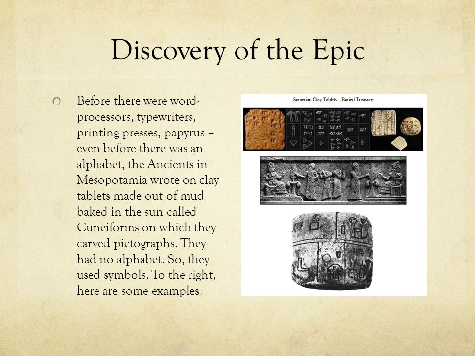 Discovery of the Epic Before there were word- processors, typewriters, printing presses, papyrus – even before there was an alphabet, the Ancients in Mesopotamia wrote on clay tablets made out of mud baked in the sun called Cuneiforms on which they carved pictographs.