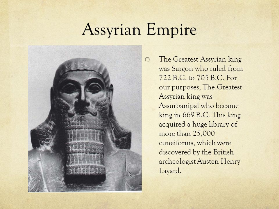 Assyrian Empire The Greatest Assyrian king was Sargon who ruled from 722 B.C.