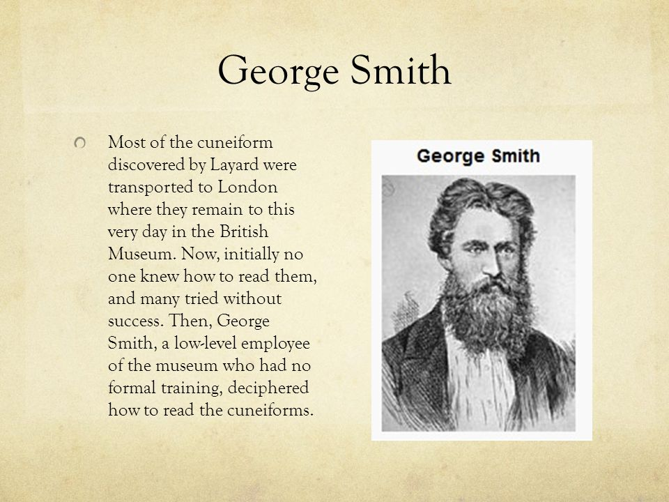 George Smith Most of the cuneiform discovered by Layard were transported to London where they remain to this very day in the British Museum.