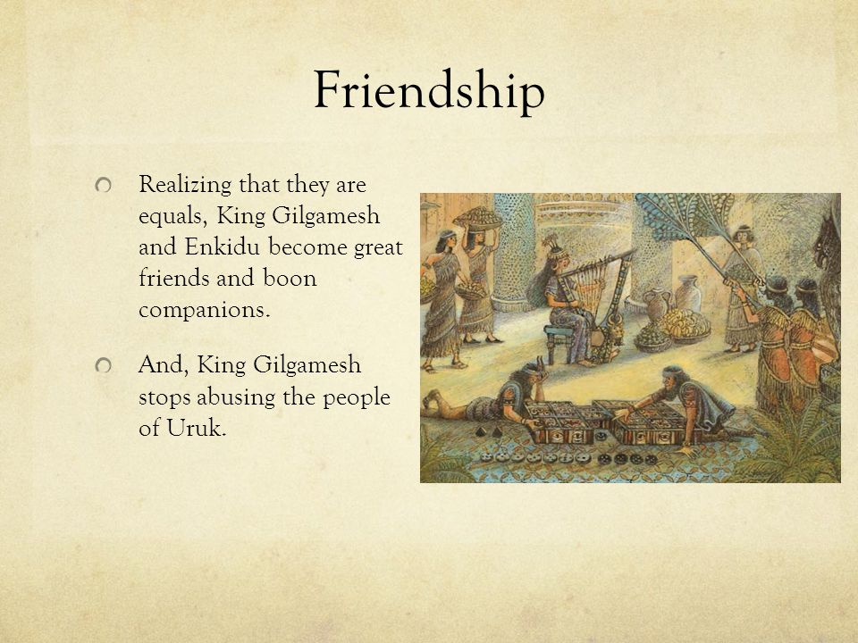 Friendship Realizing that they are equals, King Gilgamesh and Enkidu become great friends and boon companions.