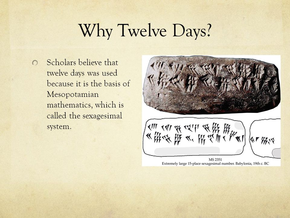 Why Twelve Days? Scholars believe that twelve days was used because it is the basis of Mesopotamian mathematics, which is called the sexagesimal syste