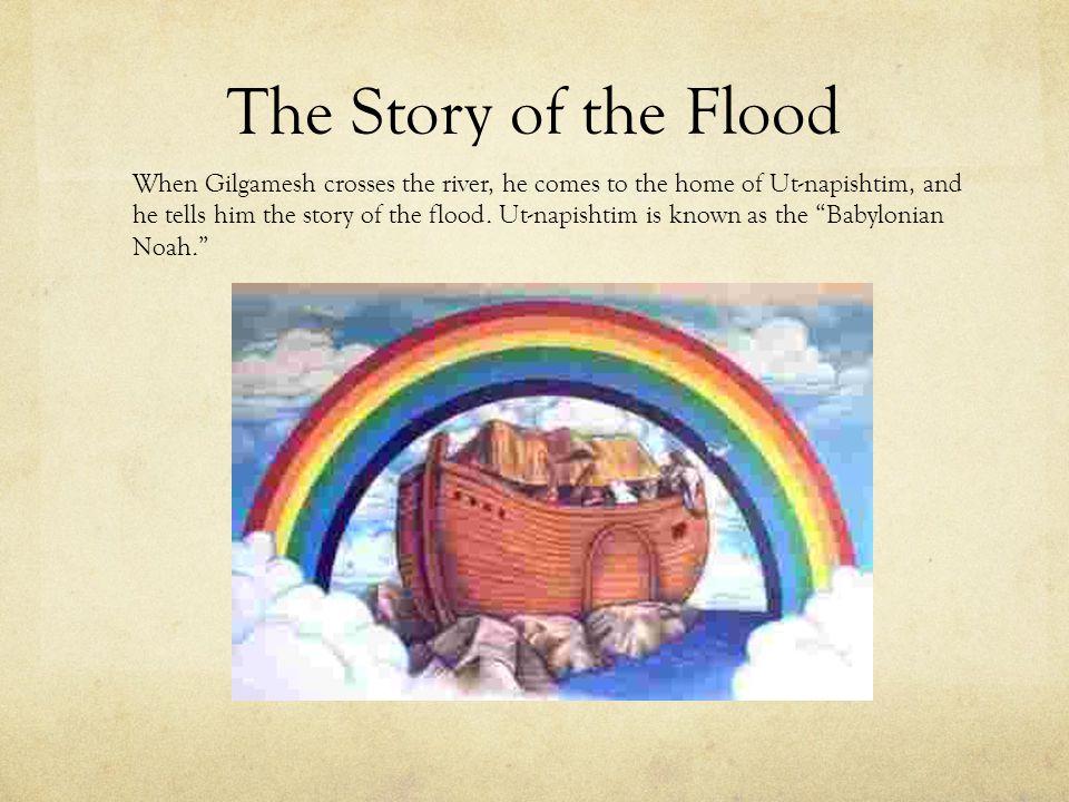 The Story of the Flood When Gilgamesh crosses the river, he comes to the home of Ut-napishtim, and he tells him the story of the flood. Ut-napishtim i