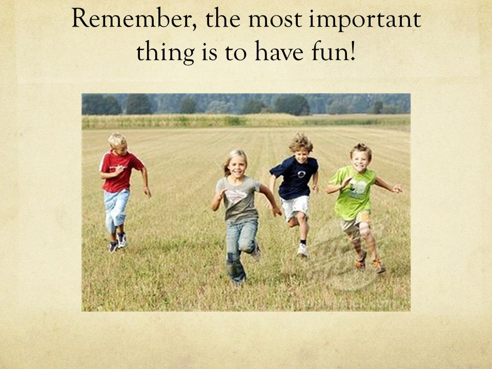 Remember, the most important thing is to have fun!