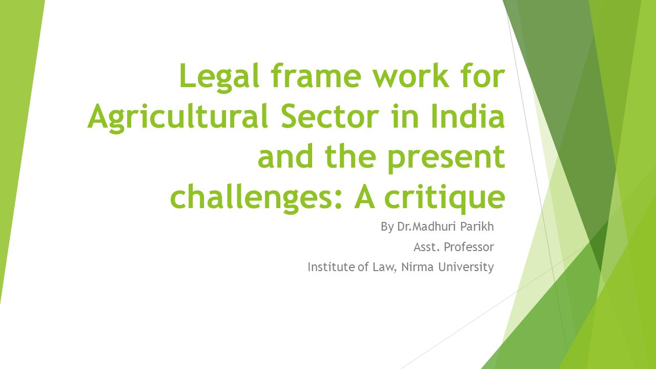 Legal frame work for Agricultural Sector in India and the present challenges: A critique By Dr.Madhuri Parikh Asst. Professor Institute of Law, Nirma