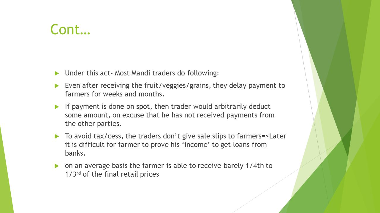 Cont…  Under this act- Most Mandi traders do following:  Even after receiving the fruit/veggies/grains, they delay payment to farmers for weeks and