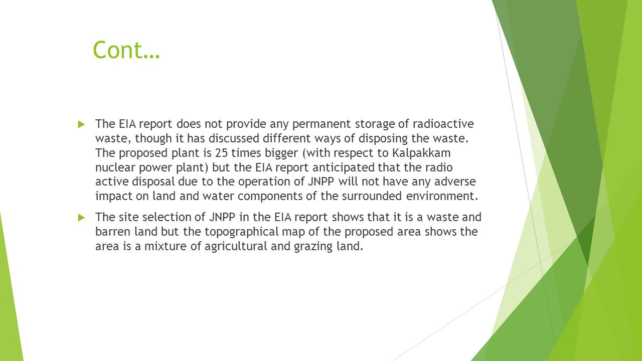 Cont…  The EIA report does not provide any permanent storage of radioactive waste, though it has discussed different ways of disposing the waste. The