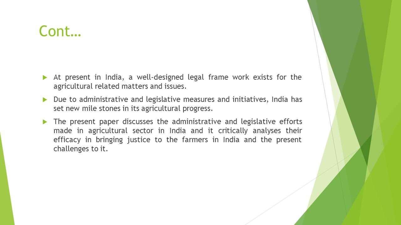 Cont…  At present in India, a well-designed legal frame work exists for the agricultural related matters and issues.  Due to administrative and legi