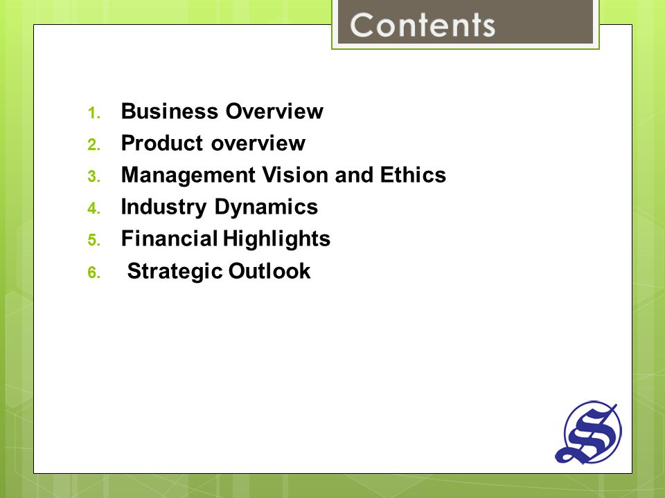 1. Business Overview 2. Product overview 3. Management Vision and Ethics 4. Industry Dynamics 5. Financial Highlights 6. Strategic Outlook
