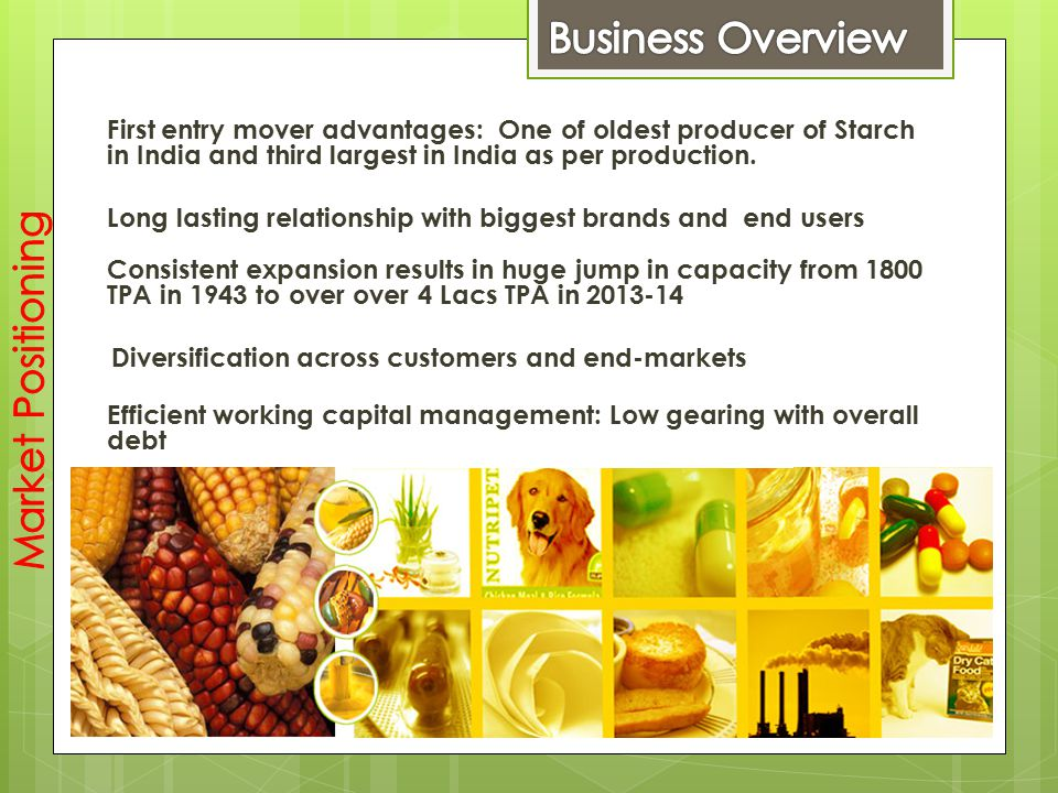 First entry mover advantages: One of oldest producer of Starch in India and third largest in India as per production. Long lasting relationship with b