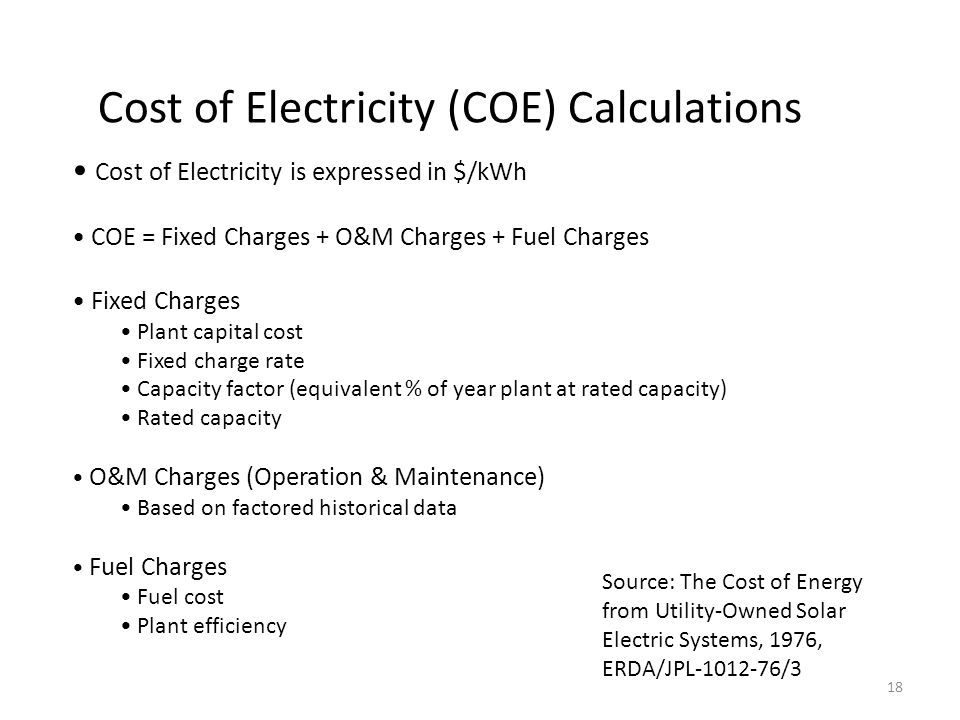 Cost of Electricity (COE) Calculations Cost of Electricity is expressed in $/kWh COE = Fixed Charges + O&M Charges + Fuel Charges Fixed Charges Plant capital cost Fixed charge rate Capacity factor (equivalent % of year plant at rated capacity) Rated capacity O&M Charges (Operation & Maintenance) Based on factored historical data Fuel Charges Fuel cost Plant efficiency Source: The Cost of Energy from Utility-Owned Solar Electric Systems, 1976, ERDA/JPL-1012-76/3 18