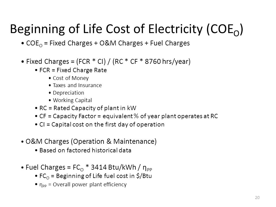 Beginning of Life Cost of Electricity (COE O ) COE O = Fixed Charges + O&M Charges + Fuel Charges Fixed Charges = (FCR * CI) / (RC * CF * 8760 hrs/year) FCR = Fixed Charge Rate Cost of Money Taxes and Insurance Depreciation Working Capital RC = Rated Capacity of plant in kW CF = Capacity Factor = equivalent % of year plant operates at RC CI = Capital cost on the first day of operation O&M Charges (Operation & Maintenance) Based on factored historical data Fuel Charges = FC O * 3414 Btu/kWh / η PP FC O = Beginning of Life fuel cost in $/Btu η PP = Overall power plant efficiency 20