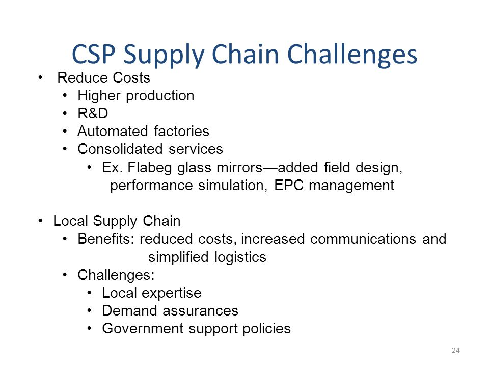 CSP Supply Chain Challenges Reduce Costs Higher production R&D Automated factories Consolidated services Ex.
