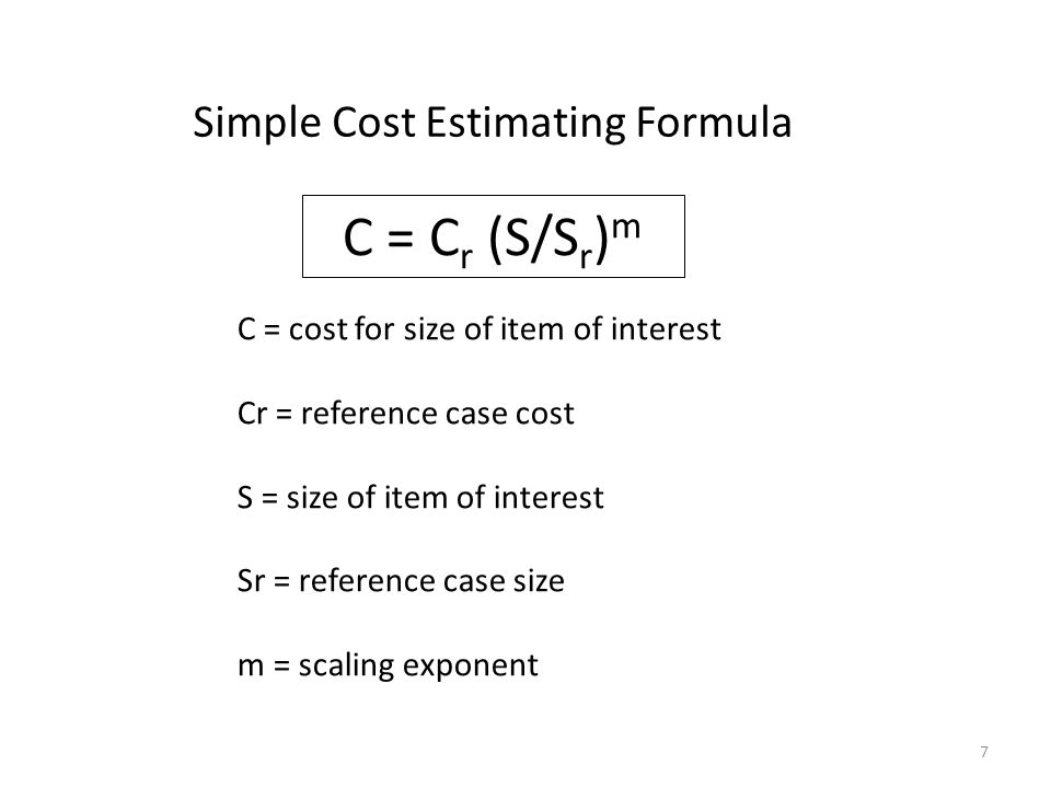 C = C r (S/S r ) m C = cost for size of item of interest Cr = reference case cost S = size of item of interest Sr = reference case size m = scaling exponent Simple Cost Estimating Formula 7