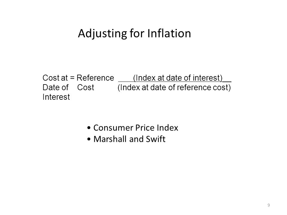 Cost at = Reference (Index at date of interest)__ Date of Cost (Index at date of reference cost) Interest Consumer Price Index Marshall and Swift Adjusting for Inflation 9