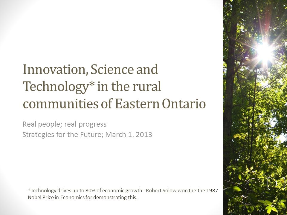 Innovation, Science and Technology* in the rural communities of Eastern Ontario Real people; real progress Strategies for the Future; March 1, 2013 *Technology drives up to 80% of economic growth - Robert Solow won the the 1987 Nobel Prize in Economics for demonstrating this.
