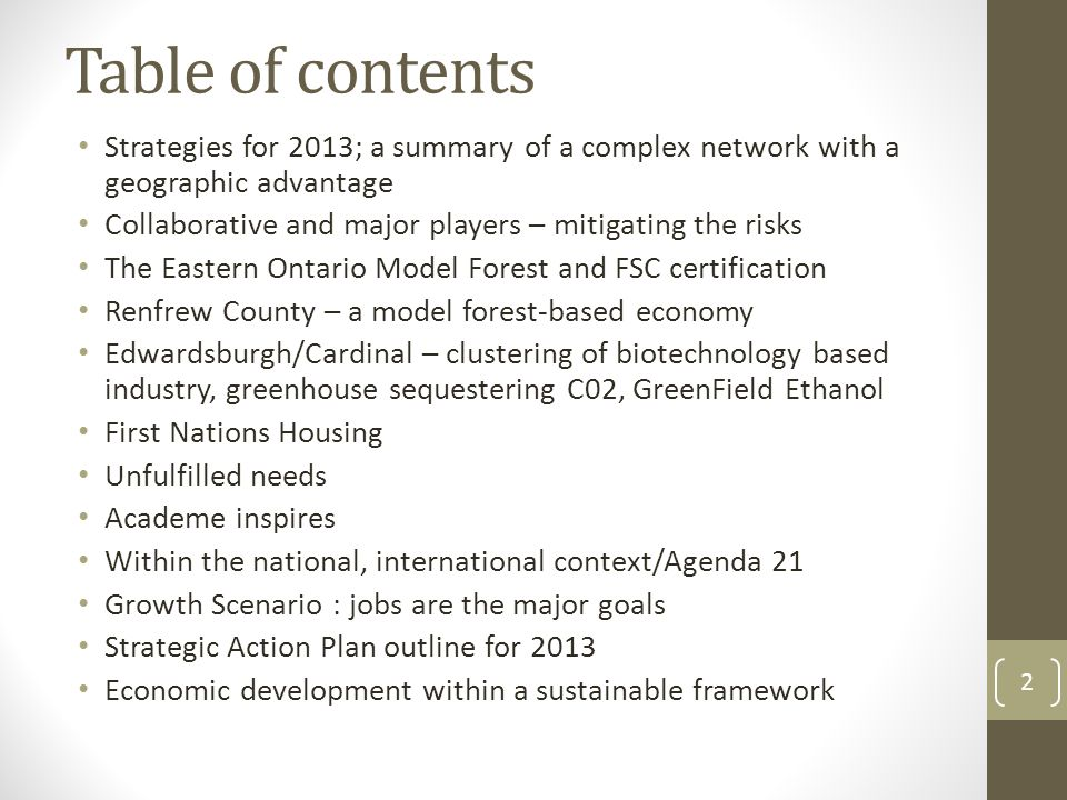 Table of contents Strategies for 2013; a summary of a complex network with a geographic advantage Collaborative and major players – mitigating the risks The Eastern Ontario Model Forest and FSC certification Renfrew County – a model forest-based economy Edwardsburgh/Cardinal – clustering of biotechnology based industry, greenhouse sequestering C02, GreenField Ethanol First Nations Housing Unfulfilled needs Academe inspires Within the national, international context/Agenda 21 Growth Scenario : jobs are the major goals Strategic Action Plan outline for 2013 Economic development within a sustainable framework 2