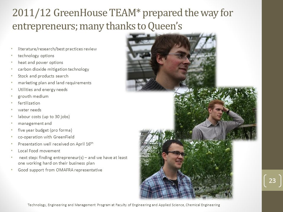 GreenHouse project at GreenField Proponent: Ontario East Wood Centre; TEAM (Technology, Engineering & Management) from Queen's funded by Ontario Centres of Excellence and Prescott & District Chamber of Commerce Technologically, scientifically advanced ideas Jobs/economic development potential; multi-billion dollar business in central Ontario – why not here.