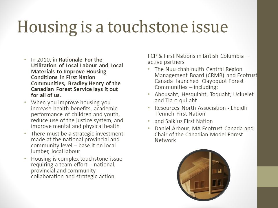 Housing is a touchstone issue FCP & First Nations in British Columbia – active partners The Nuu-chah-nulth Central Region Management Board (CRMB) and Ecotrust Canada launched Clayoquot Forest Communities – including: Ahousaht, Hesquiaht, Toquaht, Ucluelet and Tla-o-qui-aht Resources North Association - Lheidli T enneh First Nation and Saik uz First Nation Daniel Arbour, MA Ecotrust Canada and Chair of the Canadian Model Forest Network In 2010, in Rationale For the Utilization of Local Labour and Local Materials to Improve Housing Conditions in First Nation Communities, Bradley Henry of the Canadian Forest Service lays it out for all of us.