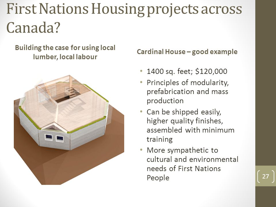 First Nations Housing projects across Canada? Building the case for using local lumber, local labour Cardinal House – good example 1400 sq. feet; $120