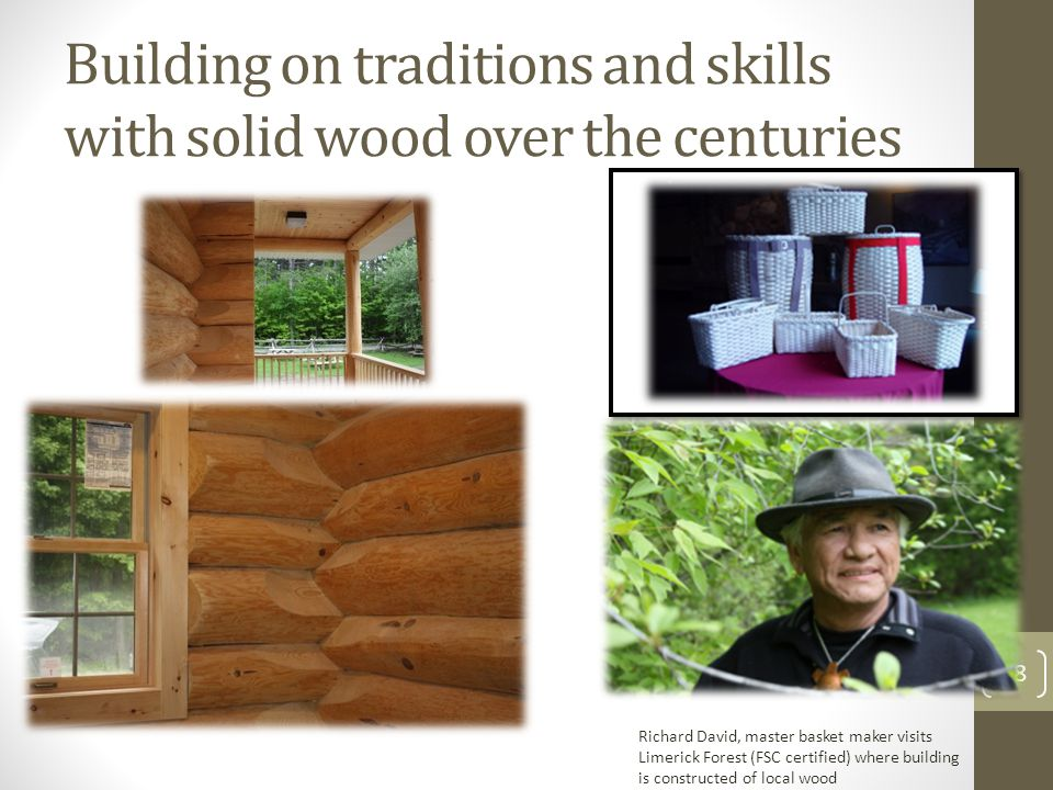 Building on traditions and skills with solid wood over the centuries 28 Richard David, master basket maker visits Limerick Forest (FSC certified) where building is constructed of local wood